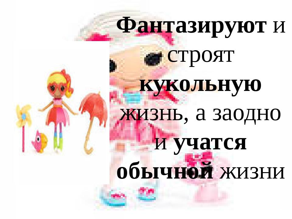 Фантазируют и строят кукольную жизнь, а заодно и учатся обычной жизни