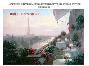 Постепенно выделилась специализация культурных центров русской эмиграции: Бер