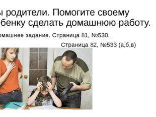 Вы родители. Помогите своему ребенку сделать домашнюю работу. Домашнее задани
