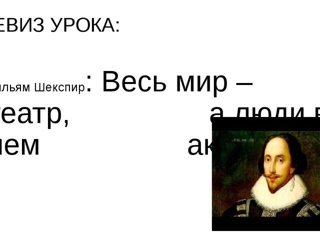 ДЕВИЗ УРОКА: Уильям Шекспир: Весь мир – театр, а люди в нем актеры.