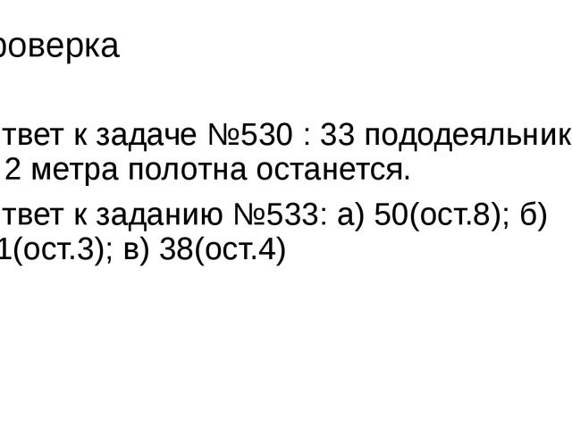 Проверка Ответ к задаче №530 : 33 пододеяльника и 2 метра полотна останется....