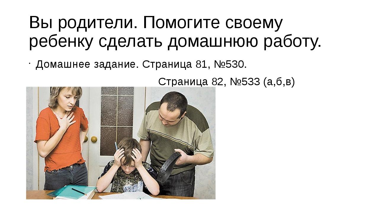 Вы родители. Помогите своему ребенку сделать домашнюю работу. Домашнее задани...