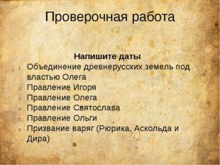 Проверочная работа Напишите даты Объединение древнерусских земель под властью