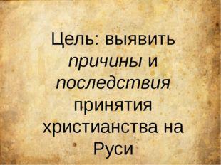 Цель: выявить причины и последствия принятия христианства на Руси