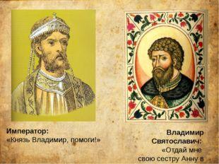 Император: «Князь Владимир, помоги!» Владимир Святославич: «Отдай мне свою се
