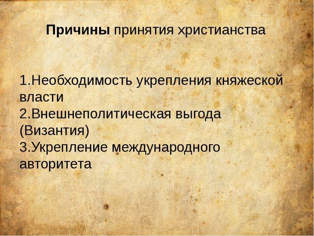 Причины принятия христианства 1.Необходимость укрепления княжеской власти 2.В...