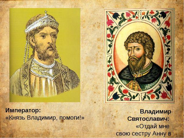 Император: «Князь Владимир, помоги!» Владимир Святославич: «Отдай мне свою се...