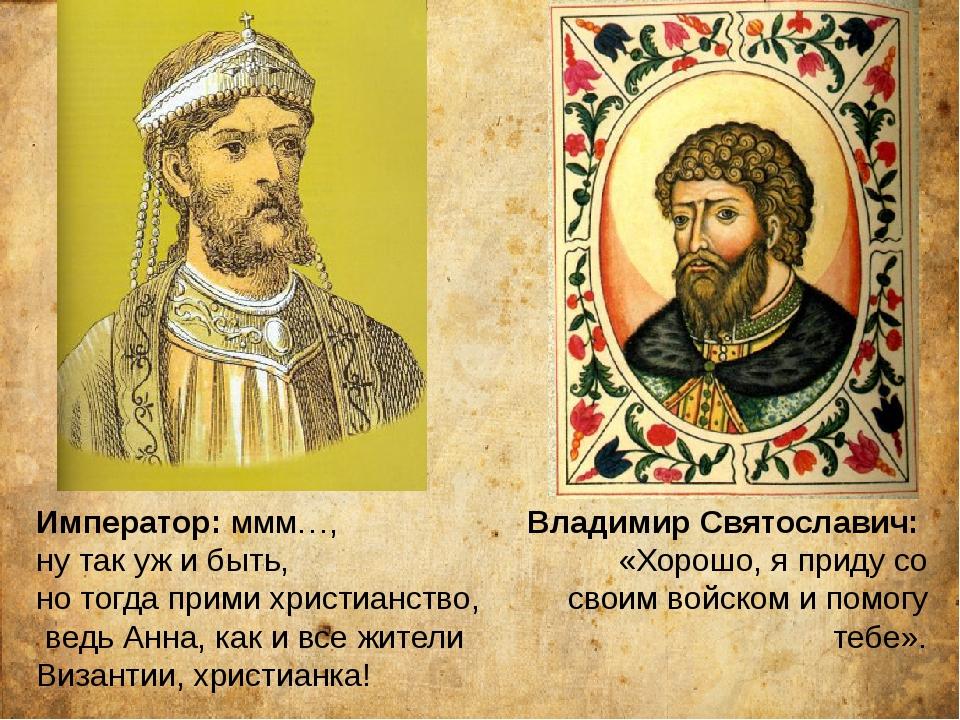 Император: ммм…, ну так уж и быть, но тогда прими христианство, ведь Анна, ка...