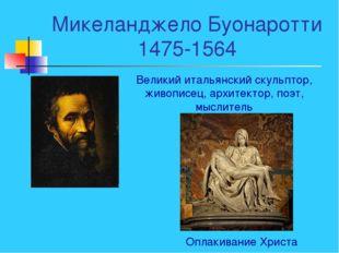 Микеланджело Буонаротти 1475-1564 Великий итальянский скульптор, живописец, а