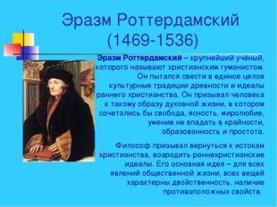 Эразм Роттердамский (1469-1536) Эразм Роттердамский – крупнейший учёный, кото