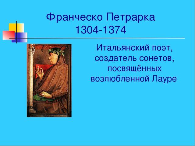 Франческо Петрарка 1304-1374 Итальянский поэт, создатель сонетов, посвящённых...