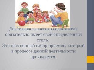 Деятельность любого воспитателя обязательно имеет свой определенный стиль. Э