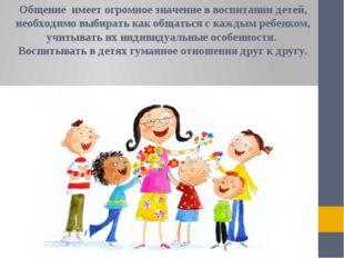 Общение имеет огромное значение в воспитании детей, необходимо выбирать как о