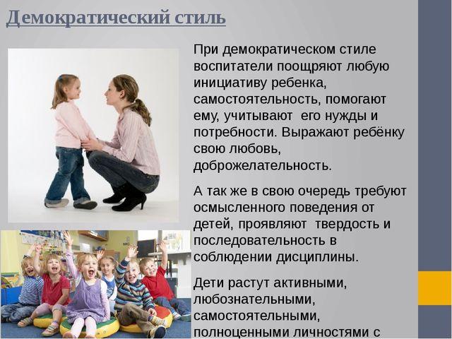 Демократический стиль При демократическом стиле воспитатели поощряют любую ин...