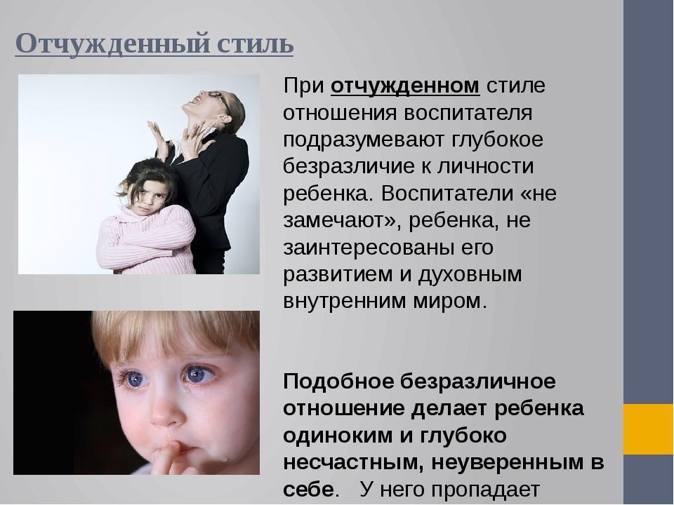 Отчужденный стиль При отчужденном стиле отношения воспитателя подразумевают г...