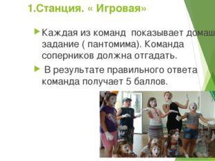 1.Станция. « Игровая» Каждая из команд показывает домашнее задание ( пантомим
