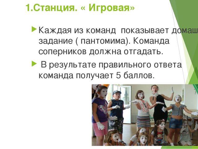 1.Станция. « Игровая» Каждая из команд показывает домашнее задание ( пантомим...