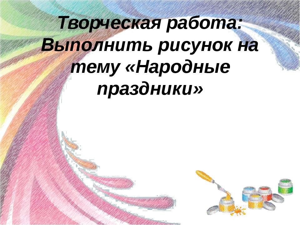 Творческая работа: Выполнить рисунок на тему «Народные праздники»