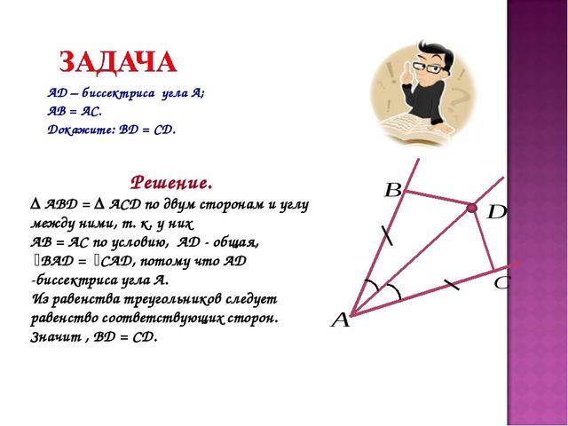 AD – биссектриса угла А; АВ = АС. Докажите: BD = CD. Решение. Δ ABD = Δ ACD...