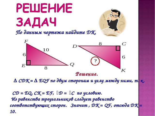 По данным чертежа найдите DK. Решение. Δ CDK = Δ EQF по двум сторонам и углу...