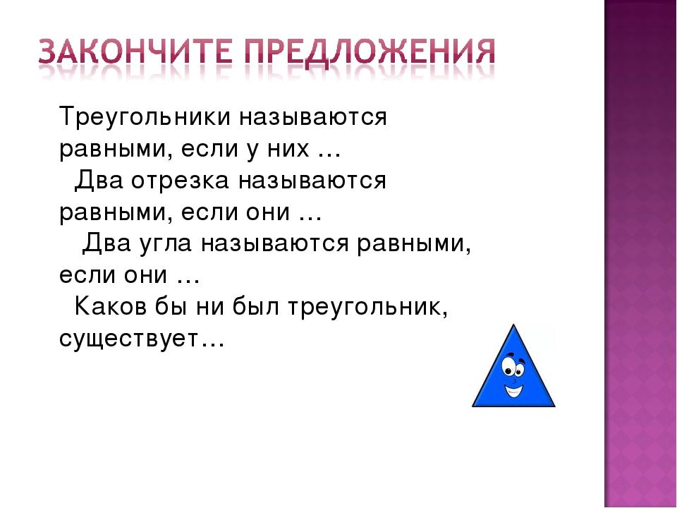 Треугольники называются равными, если у них …  Два отрезка называются равным...