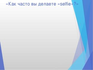 «Как часто вы делаете «selfie»?»