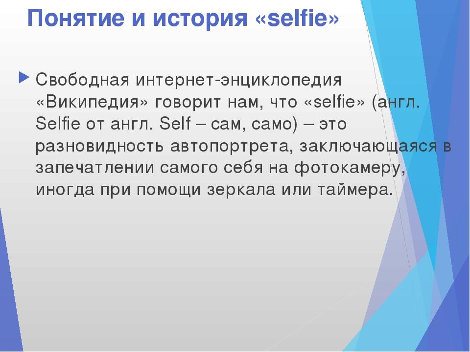 Понятие и история «selfie» Свободная интернет-энциклопедия «Википедия» говори...