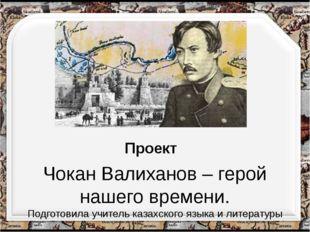 Чокан Валиханов – герой нашего времени. Подготовила учитель казахского языка