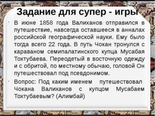 Задание для супер - игры В июне 1858 года Валиханов отправился в путешествие,