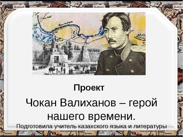 Чокан Валиханов – герой нашего времени. Подготовила учитель казахского языка...