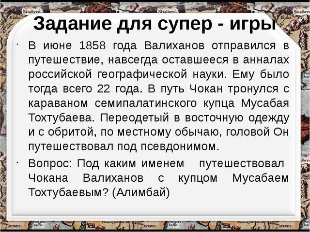 Задание для супер - игры В июне 1858 года Валиханов отправился в путешествие,...