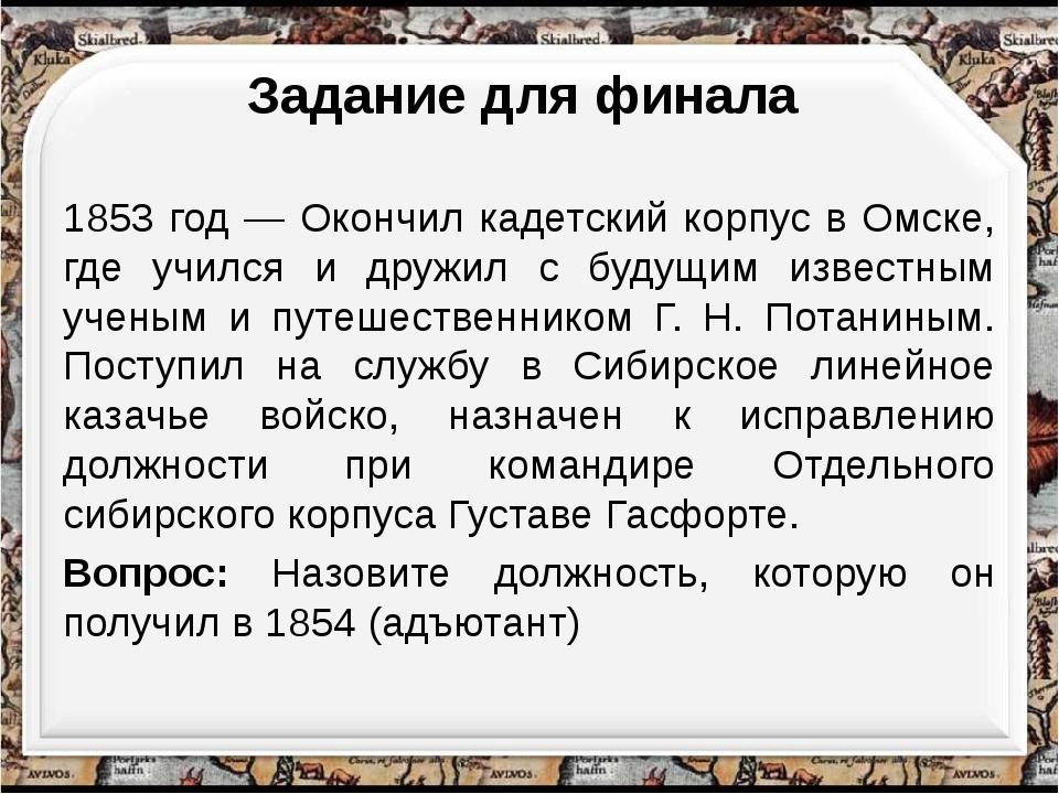 1853 год — Окончил кадетский корпус в Омске, где учился и дружил с будущим из...