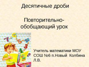 Десятичные дроби Повторительно-обобщающий урок Учитель математики МОУ СОШ №6