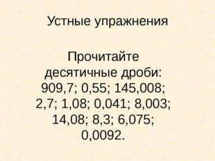 Устные упражнения Прочитайте десятичные дроби: 909,7; 0,55; 145,008; 2,7; 1,0