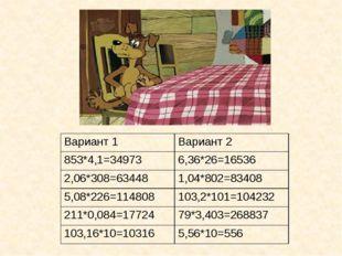 Вариант 1 Вариант2 853*4,1=34973 6,36*26=16536 2,06*308=63448 1,04*802=83408