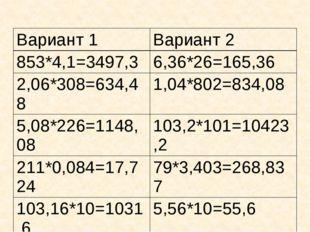 Вариант 1 Вариант 2 853*4,1=3497,3 6,36*26=165,36 2,06*308=634,48 1,04*802=83