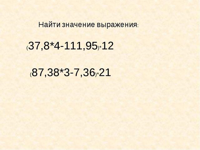 Найти значение выражения: (37,8*4-111,95)*12 (87,38*3-7,36)*21