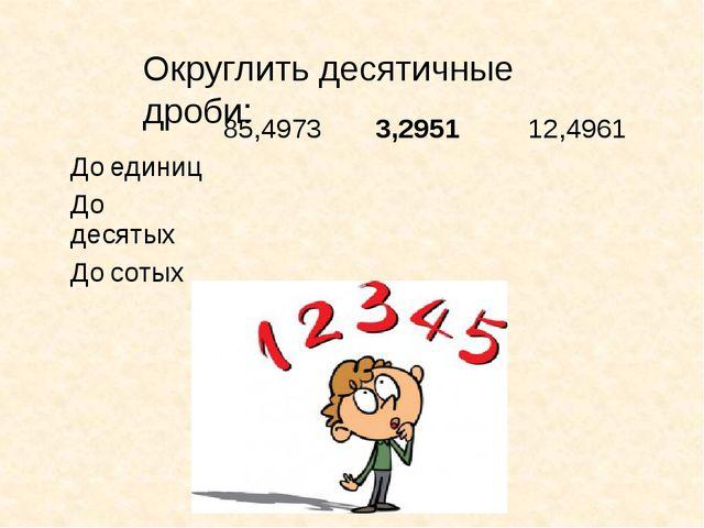 Округлить десятичные дроби: 85,4973 3,2951 12,4961 Доединиц Додесятых Досотых