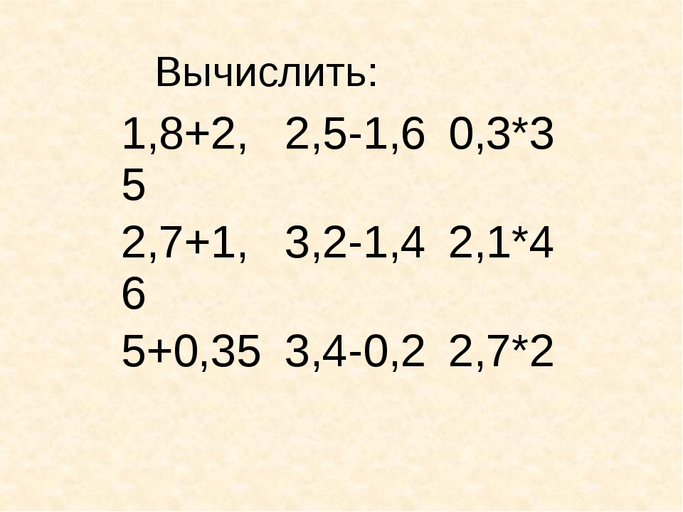Вычислить: 1,8+2,5 2,5-1,6 0,3*3 2,7+1,6 3,2-1,4 2,1*4 5+0,35 3,4-0,2 2,7*2