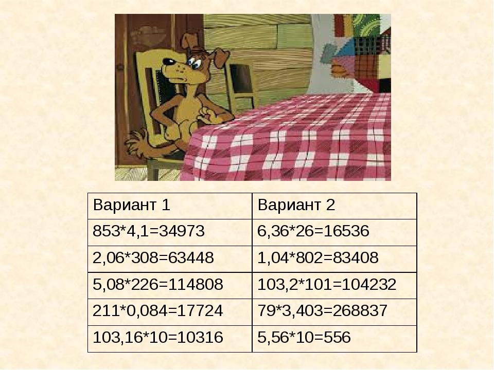 Вариант 1 Вариант2 853*4,1=34973 6,36*26=16536 2,06*308=63448 1,04*802=83408...