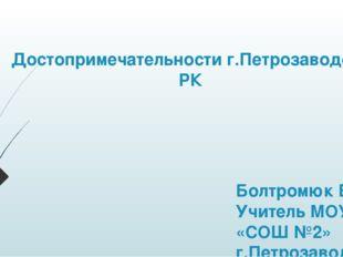 Достопримечательности г.Петрозаводска РК Болтромюк Е.А. Учитель МОУ «СОШ №2»