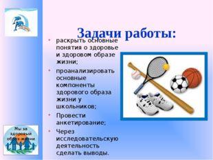 Задачи работы: раскрыть основные понятия о здоровье и здоровом образе жизни;