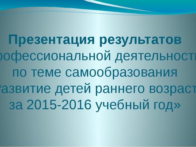 Презентация результатов профессиональной деятельности по теме самообразования...