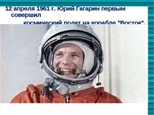 12 апреля 1961 г. Юрий Гагарин первым  совершил                        косми