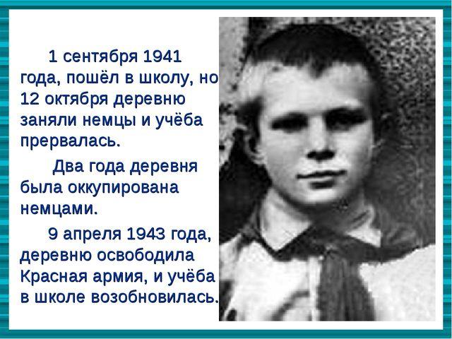 1 сентября 1941 года, пошёл в школу, но 12 октября деревню заняли немцы и учё...