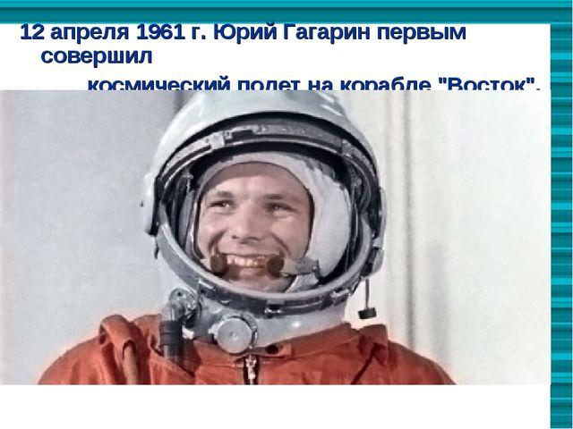 12 апреля 1961 г. Юрий Гагарин первым  совершил                        косми...
