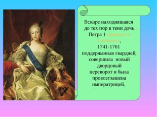 Вскоре находившаяся до тех пор в тени дочь Петра 1 принцесса Елизавета, 1741-