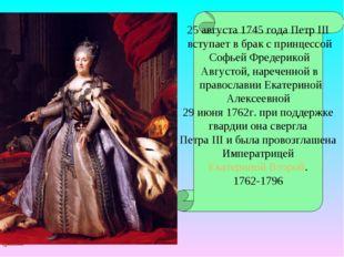 25 августа 1745 года Петр III вступает в брак с принцессой Софьей Фредерикой