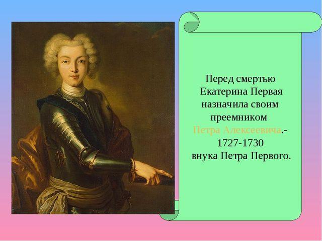 Перед смертью Екатерина Первая назначила своим преемником Петра Алексеевича.-...