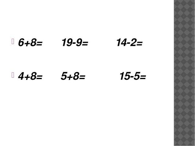 6+8= 19-9= 14-2= 4+8= 5+8= 15-5=
